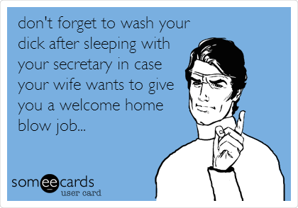 Do not forget to wash your dick after sleeping with your secretary, if you have a wife.