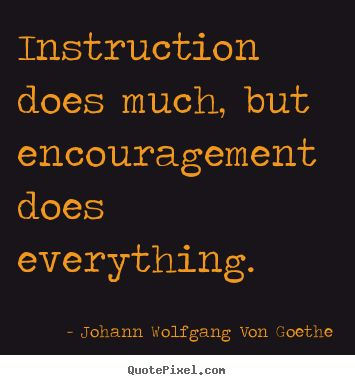 Johann Wolfgang von Goethe Quotes About Instruction And Encouragement
